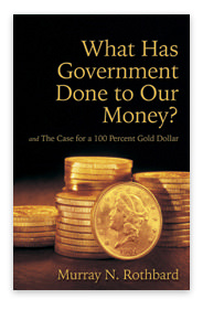 [AD: What Has Government Done to Our Money/Case for a 100 Percent Gold Dollar by Rothbard]
