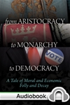 From Aristocracy to Monarchy to Democracy: A Tale of Moral and Economic Folly and Decay - Audiobook