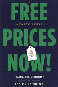Free Prices Now! Fixing the Economy by Abolishing the Fed