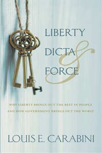 Liberty, Dicta & Force: Why Liberty Brings Out the Best in People and How Government Brings Out the Worst